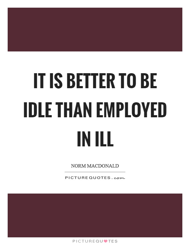 It is better to be idle than employed in ill Picture Quote #1