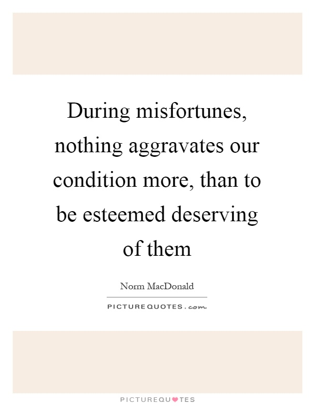 During misfortunes, nothing aggravates our condition more, than to be esteemed deserving of them Picture Quote #1