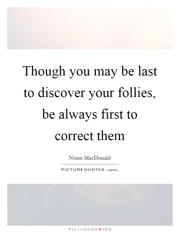Though you may be last to discover your follies, be always first to correct them Picture Quote #1