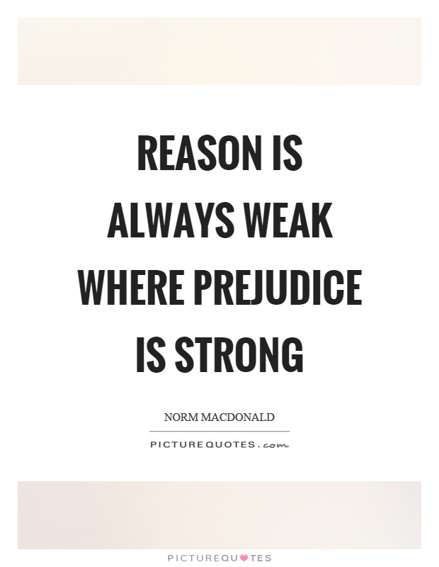 Reason is always weak where prejudice is strong Picture Quote #1