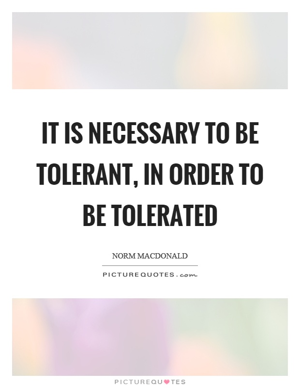 It is necessary to be tolerant, in order to be tolerated Picture Quote #1