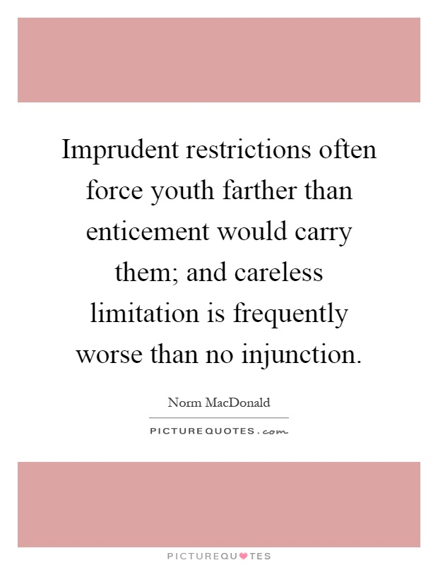 Imprudent restrictions often force youth farther than enticement would carry them; and careless limitation is frequently worse than no injunction Picture Quote #1