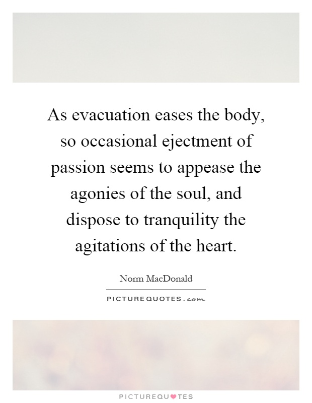 As evacuation eases the body, so occasional ejectment of passion seems to appease the agonies of the soul, and dispose to tranquility the agitations of the heart Picture Quote #1