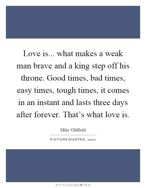 Love is... what makes a weak man brave and a king step off his throne. Good times, bad times, easy times, tough times, it comes in an instant and lasts three days after forever. That's what love is Picture Quote #1