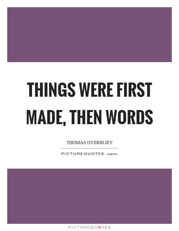 Things were first made, then words Picture Quote #1