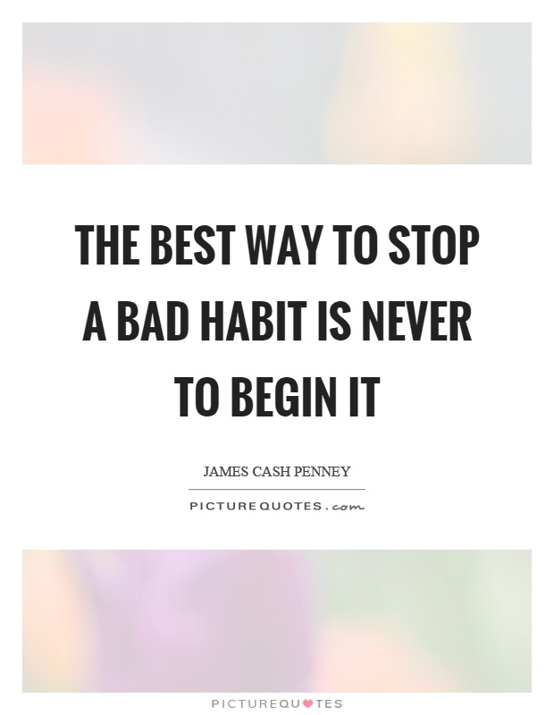 The best way to stop a bad habit is never to begin it Picture Quote #1