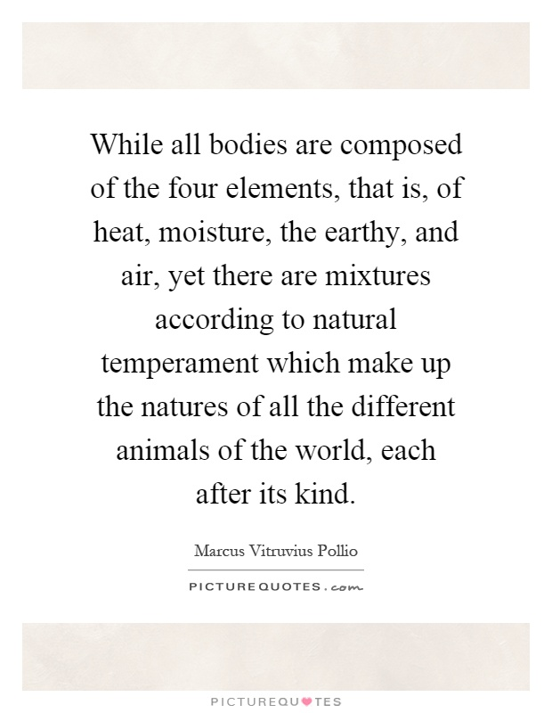 While all bodies are composed of the four elements, that is, of heat, moisture, the earthy, and air, yet there are mixtures according to natural temperament which make up the natures of all the different animals of the world, each after its kind Picture Quote #1