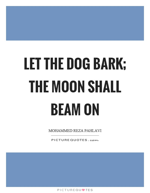 Let the dog bark; the moon shall beam on Picture Quote #1