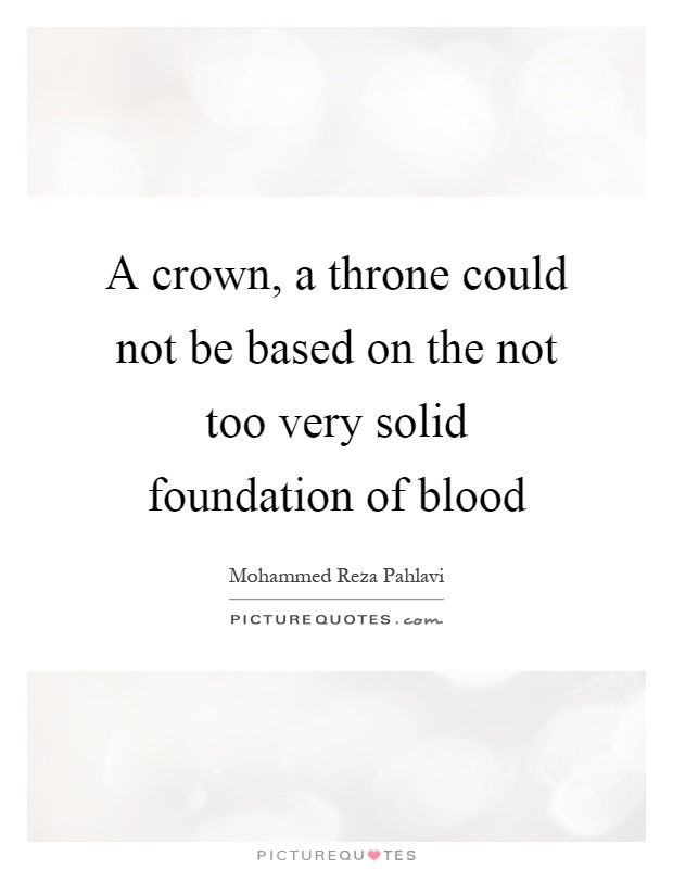 A crown, a throne could not be based on the not too very solid foundation of blood Picture Quote #1