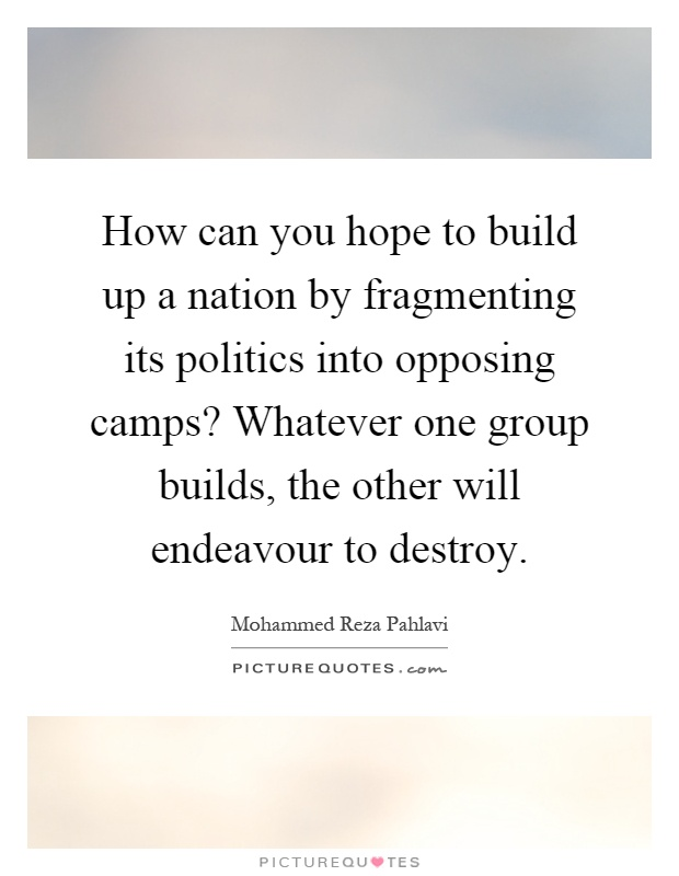 How can you hope to build up a nation by fragmenting its politics into opposing camps? Whatever one group builds, the other will endeavour to destroy Picture Quote #1