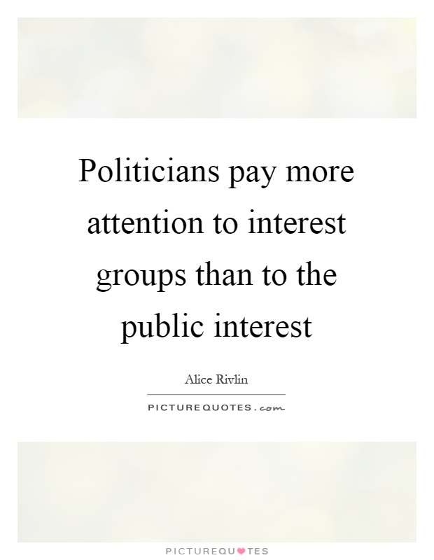 Politicians pay more attention to interest groups than to the public interest Picture Quote #1
