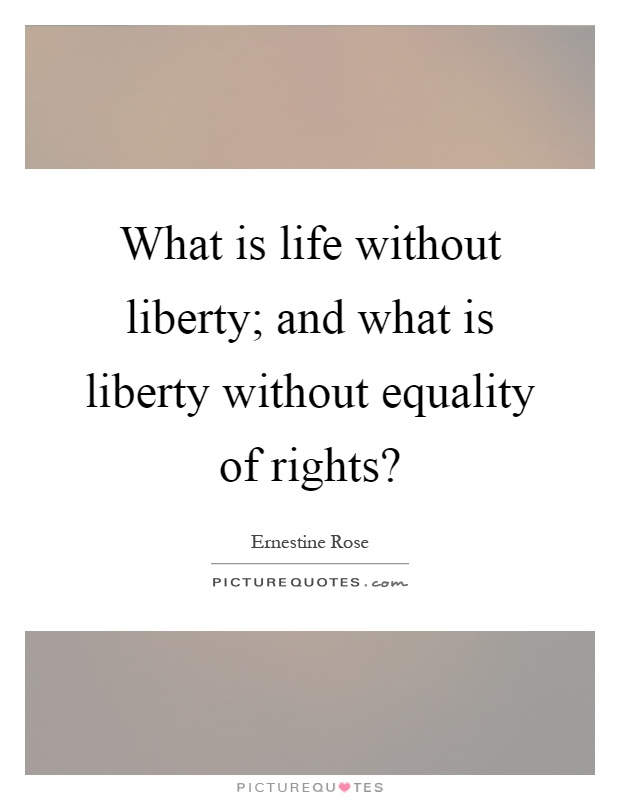 What is life without liberty; and what is liberty without equality of rights? Picture Quote #1