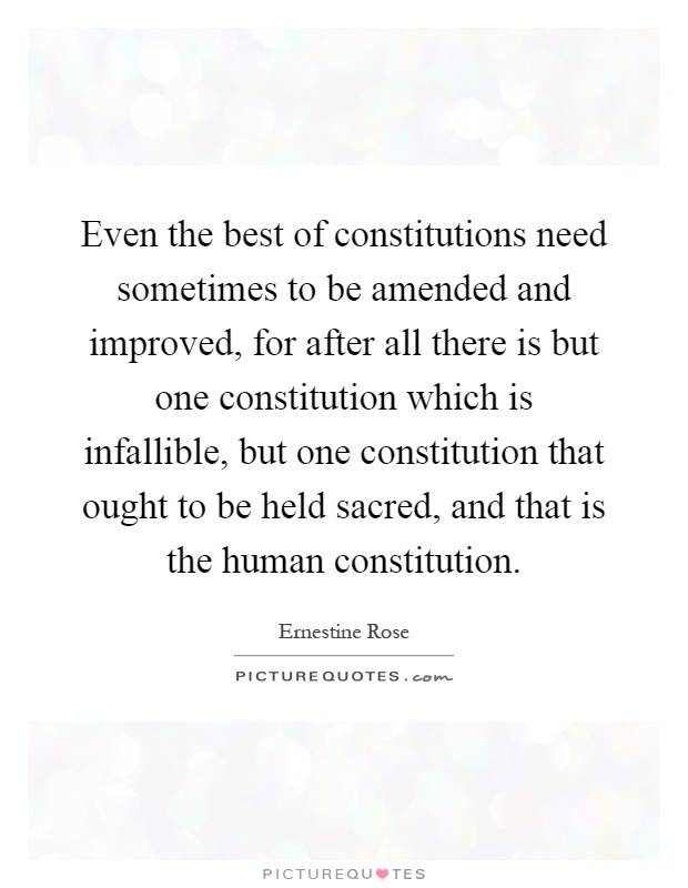 Even the best of constitutions need sometimes to be amended and improved, for after all there is but one constitution which is infallible, but one constitution that ought to be held sacred, and that is the human constitution Picture Quote #1