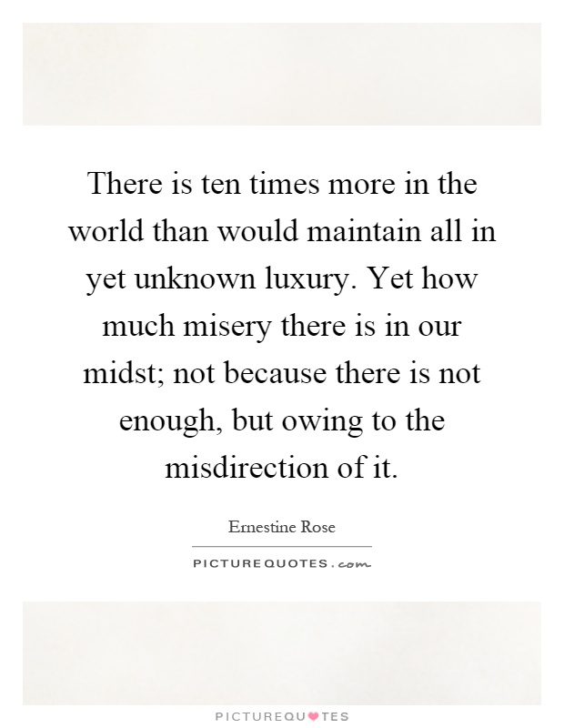 There is ten times more in the world than would maintain all in yet unknown luxury. Yet how much misery there is in our midst; not because there is not enough, but owing to the misdirection of it Picture Quote #1