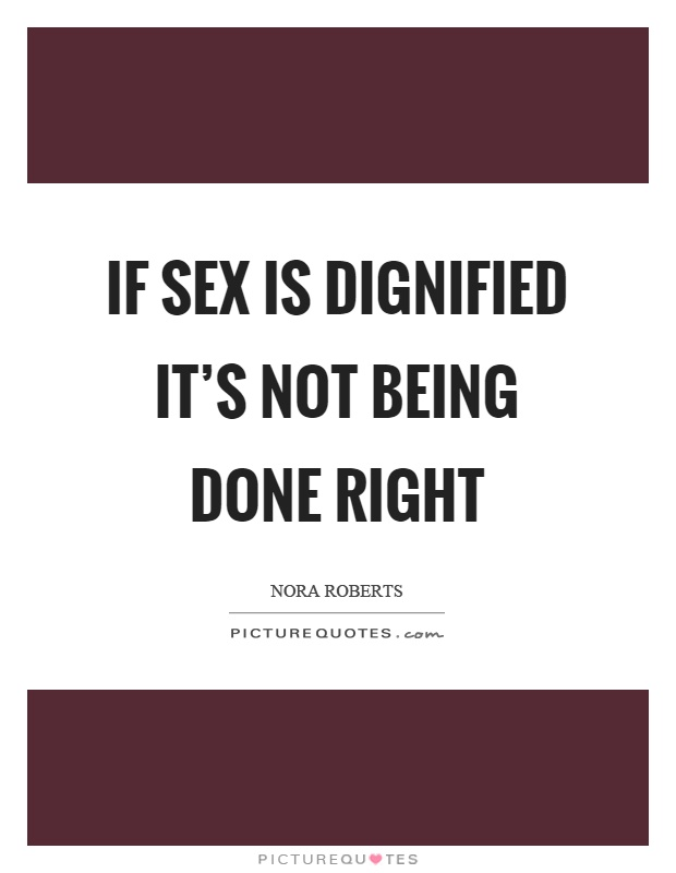 If sex is dignified it's not being done right Picture Quote #1