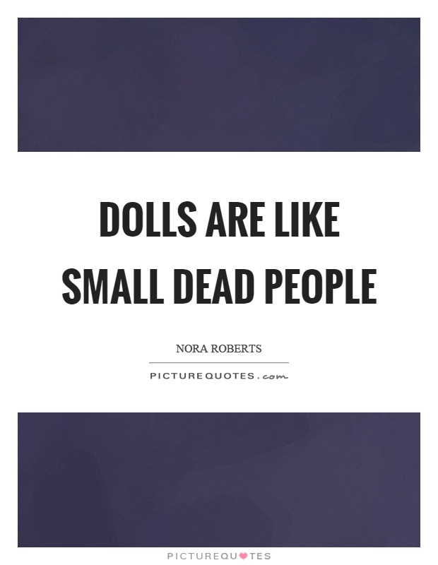 Dolls are like small dead people Picture Quote #1