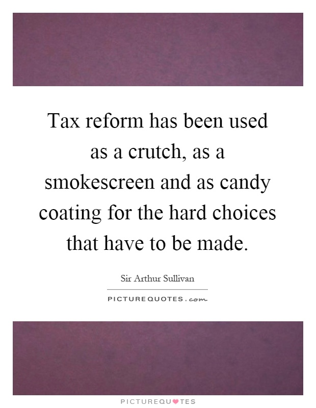 Tax reform has been used as a crutch, as a smokescreen and as candy coating for the hard choices that have to be made Picture Quote #1