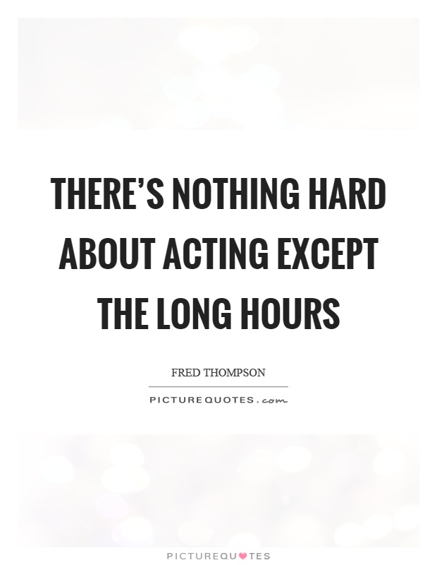 There's nothing hard about acting except the long hours Picture Quote #1