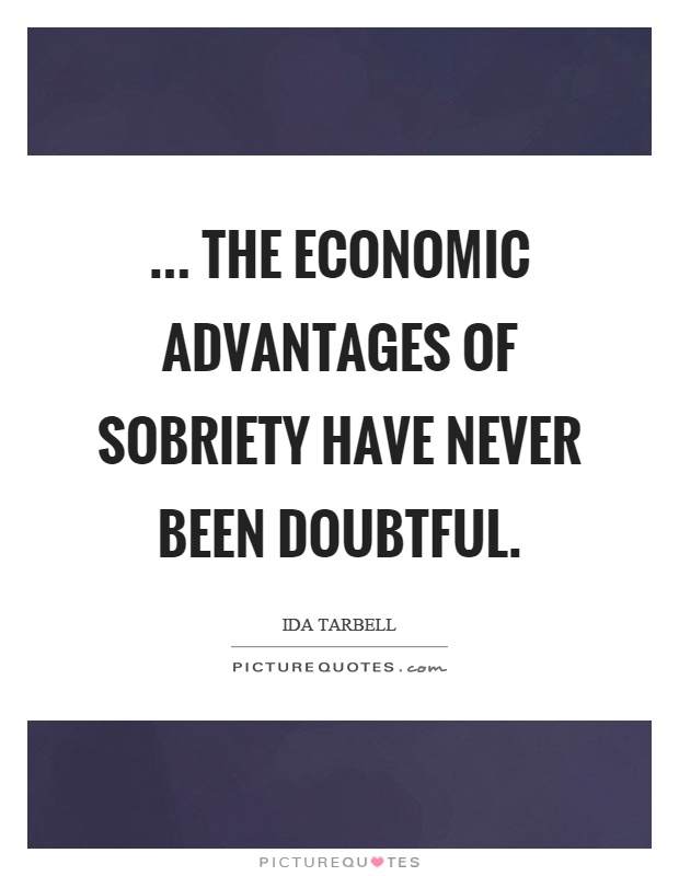 ... the economic advantages of sobriety have never been doubtful Picture Quote #1