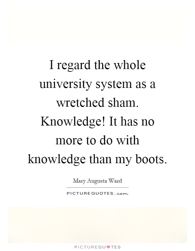 I regard the whole university system as a wretched sham. Knowledge! It has no more to do with knowledge than my boots Picture Quote #1