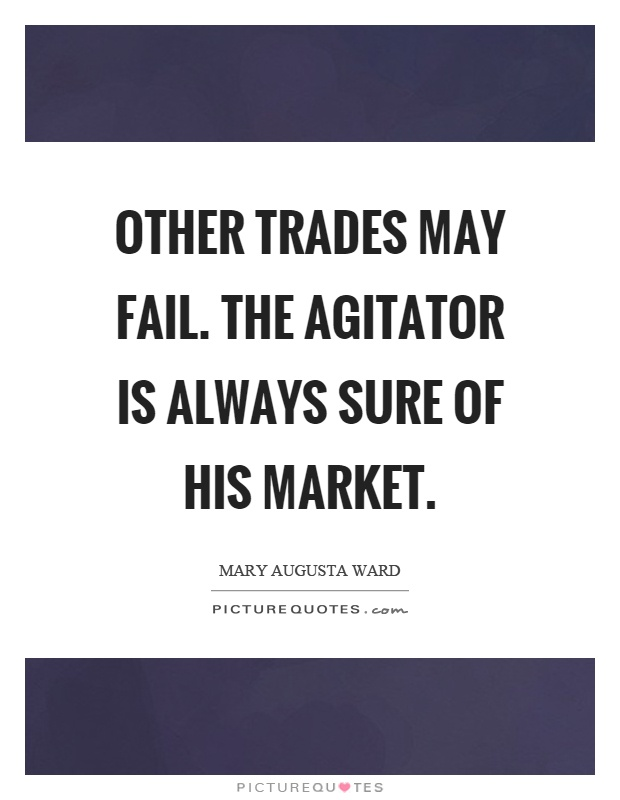 Other trades may fail. The agitator is always sure of his market Picture Quote #1