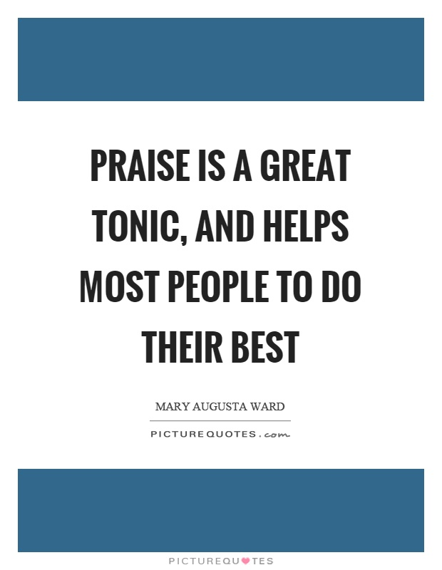 Praise is a great tonic, and helps most people to do their best Picture Quote #1
