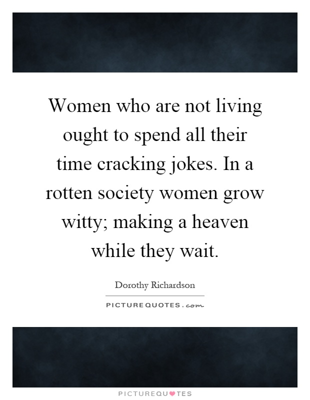 Women who are not living ought to spend all their time cracking jokes. In a rotten society women grow witty; making a heaven while they wait Picture Quote #1