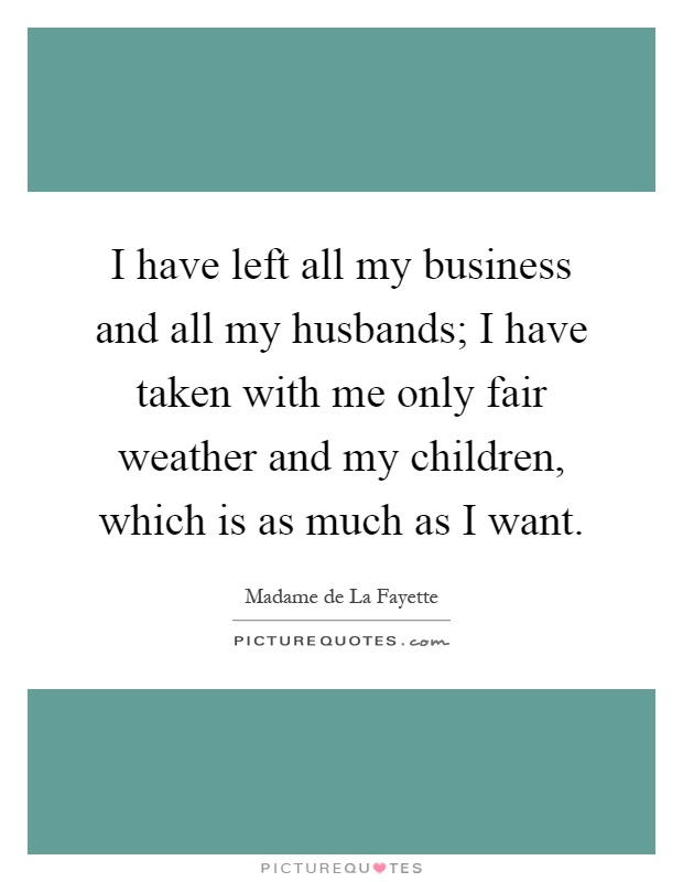 I have left all my business and all my husbands; I have taken with me only fair weather and my children, which is as much as I want Picture Quote #1