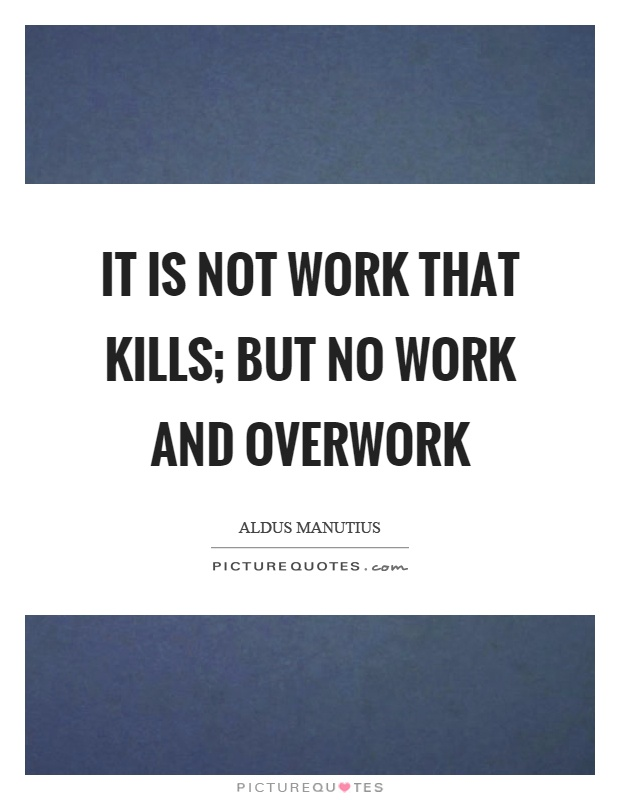 It is not work that kills; but no work and overwork Picture Quote #1