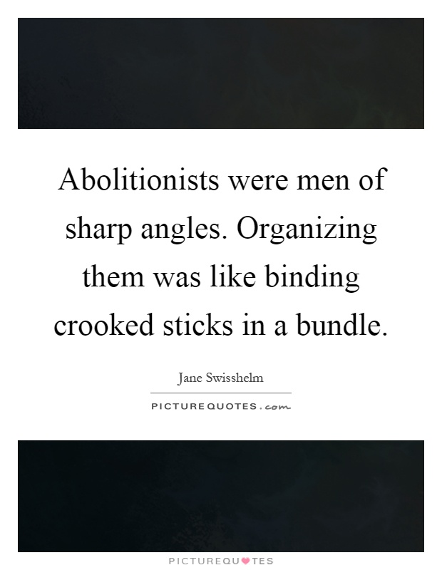 Abolitionists were men of sharp angles. Organizing them was like binding crooked sticks in a bundle Picture Quote #1