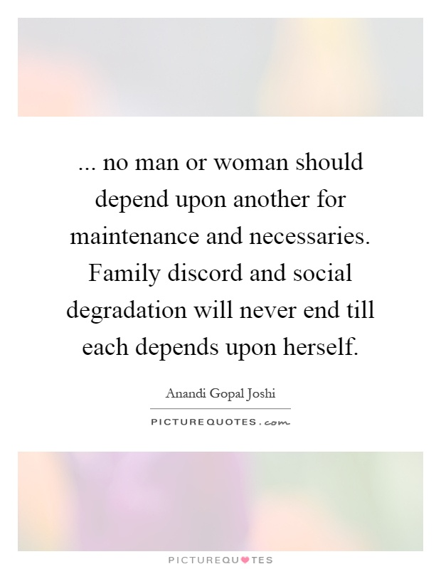 ... no man or woman should depend upon another for maintenance and necessaries. Family discord and social degradation will never end till each depends upon herself Picture Quote #1