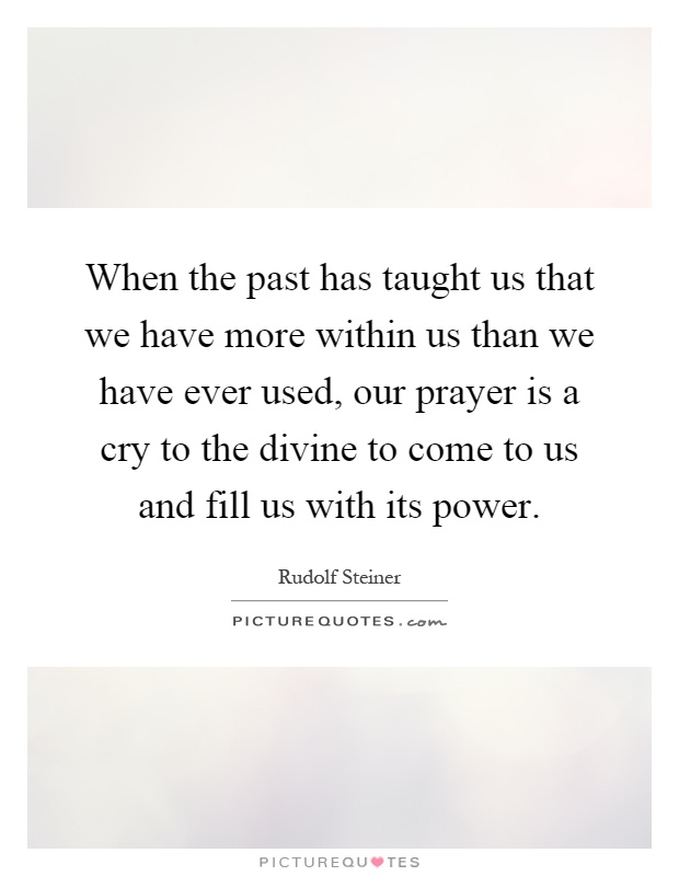 When the past has taught us that we have more within us than we have ever used, our prayer is a cry to the divine to come to us and fill us with its power Picture Quote #1