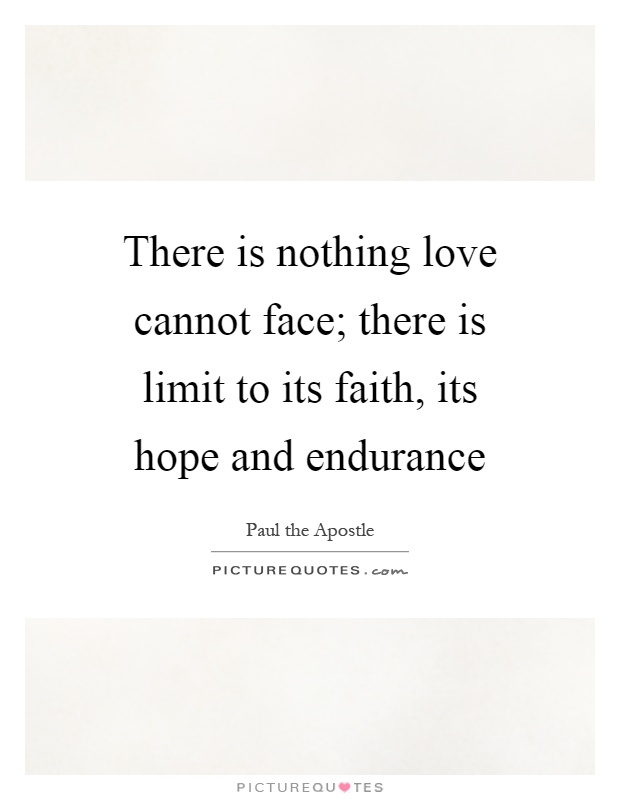 There is nothing love cannot face; there is limit to its faith, its hope and endurance Picture Quote #1