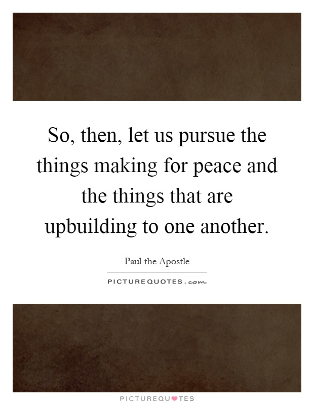 So, then, let us pursue the things making for peace and the things that are upbuilding to one another Picture Quote #1