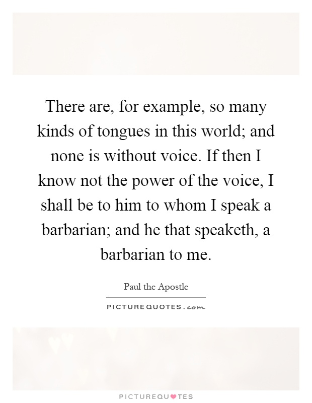 There are, for example, so many kinds of tongues in this world; and none is without voice. If then I know not the power of the voice, I shall be to him to whom I speak a barbarian; and he that speaketh, a barbarian to me Picture Quote #1