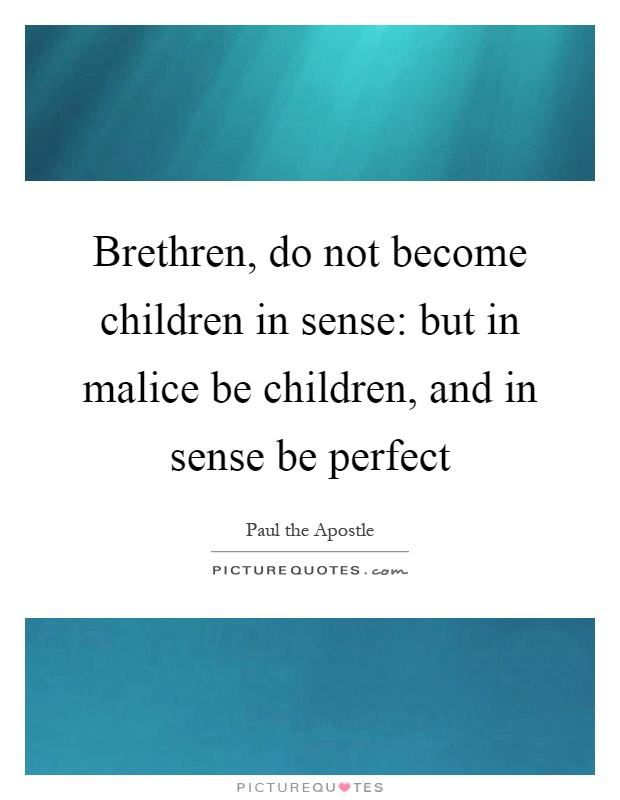 Brethren, do not become children in sense: but in malice be children, and in sense be perfect Picture Quote #1