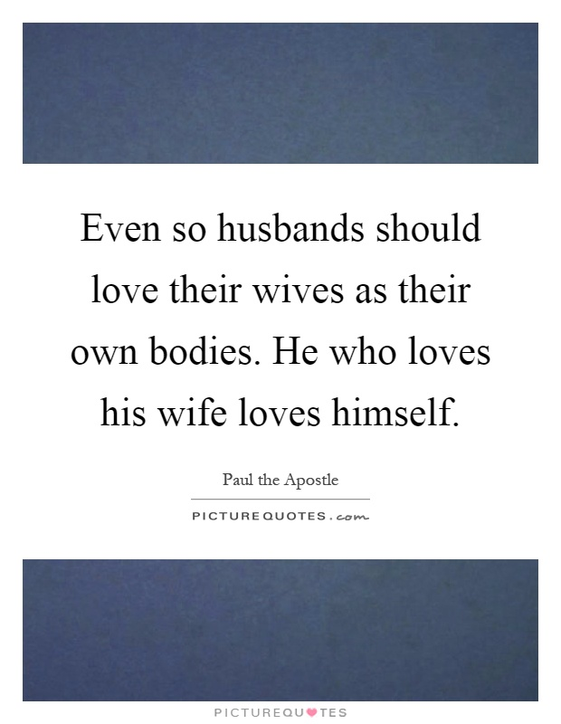 Even so husbands should love their wives as their own bodies. He who loves his wife loves himself Picture Quote #1