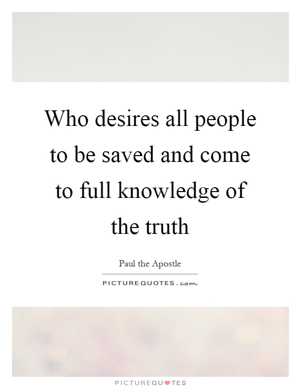 Who desires all people to be saved and come to full knowledge of the truth Picture Quote #1