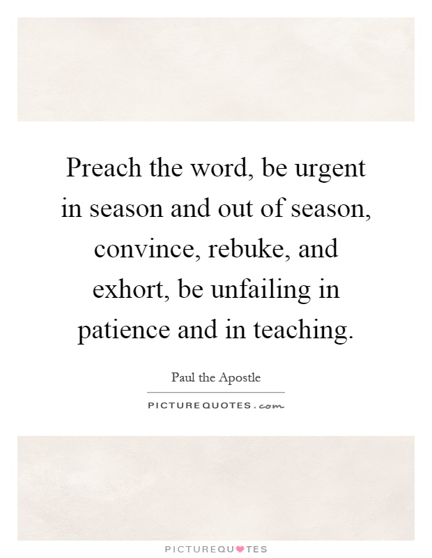 Preach the word, be urgent in season and out of season, convince, rebuke, and exhort, be unfailing in patience and in teaching Picture Quote #1