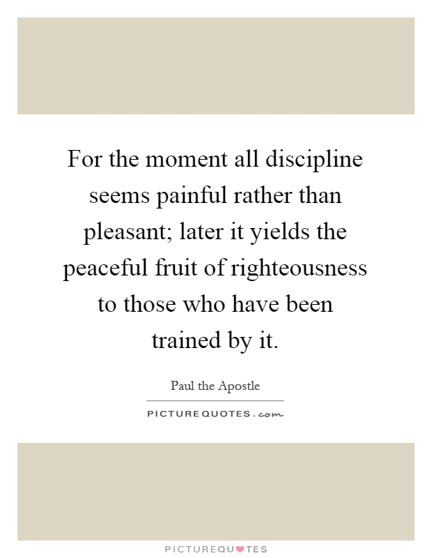 For the moment all discipline seems painful rather than pleasant; later it yields the peaceful fruit of righteousness to those who have been trained by it Picture Quote #1