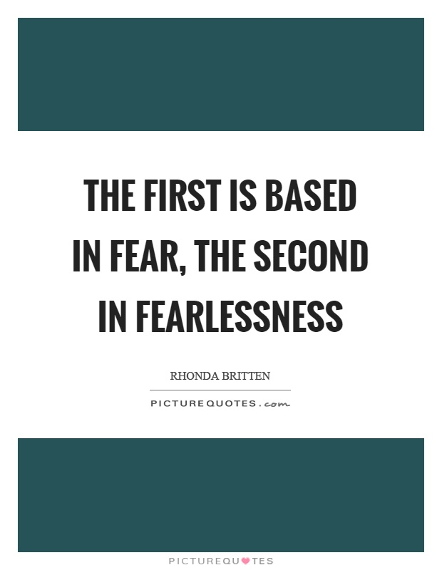 The first is based in fear, the second in fearlessness Picture Quote #1