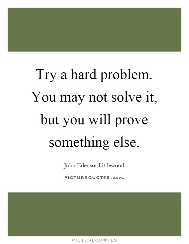 Try a hard problem. You may not solve it, but you will prove something else Picture Quote #1