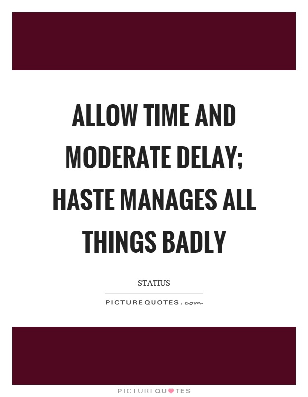 Allow time and moderate delay; haste manages all things badly Picture Quote #1