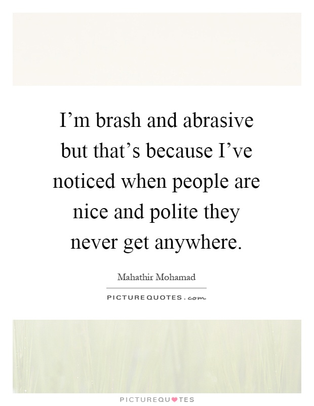 I'm brash and abrasive but that's because I've noticed when people are nice and polite they never get anywhere Picture Quote #1