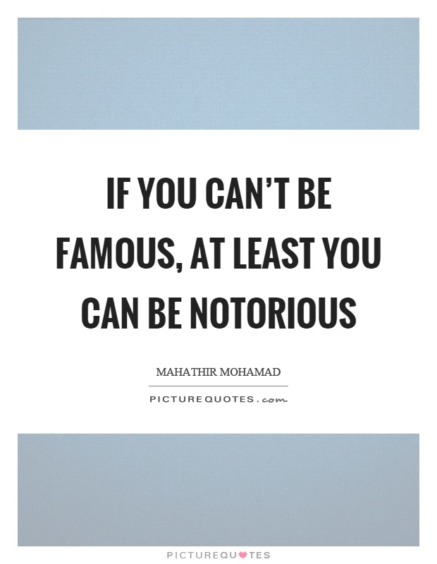 If you can't be famous, at least you can be notorious Picture Quote #1