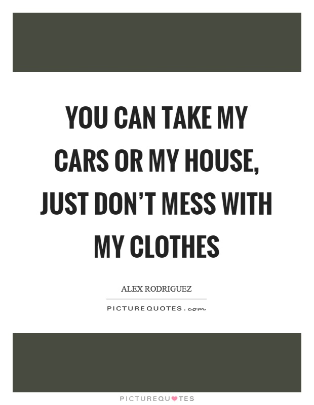 You can take my cars or my house, just don't mess with my clothes Picture Quote #1
