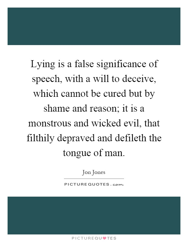 Lying is a false significance of speech, with a will to deceive, which cannot be cured but by shame and reason; it is a monstrous and wicked evil, that filthily depraved and defileth the tongue of man Picture Quote #1