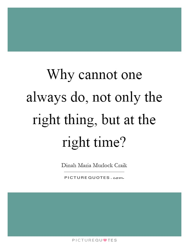 Why cannot one always do, not only the right thing, but at the right time? Picture Quote #1