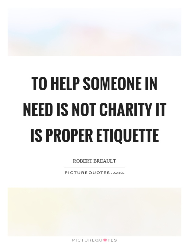 To help someone in need is not charity it is proper etiquette Picture Quote #1