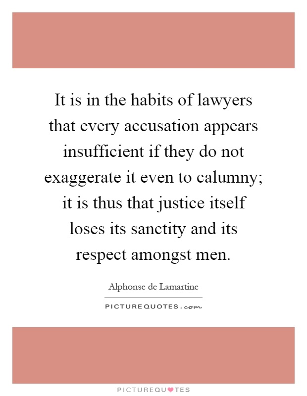 It is in the habits of lawyers that every accusation appears insufficient if they do not exaggerate it even to calumny; it is thus that justice itself loses its sanctity and its respect amongst men Picture Quote #1